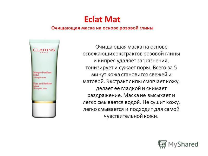 Eclat Mat Очищающая маска на основе розовой глины Очищающая маска на основе освежающих экстрактов розовой глины и кипрея удаляет загрязнения, тонизирует и сужает поры. Всего за 5 минут кожа становится свежей и матовой. Экстракт липы смягчает кожу, де