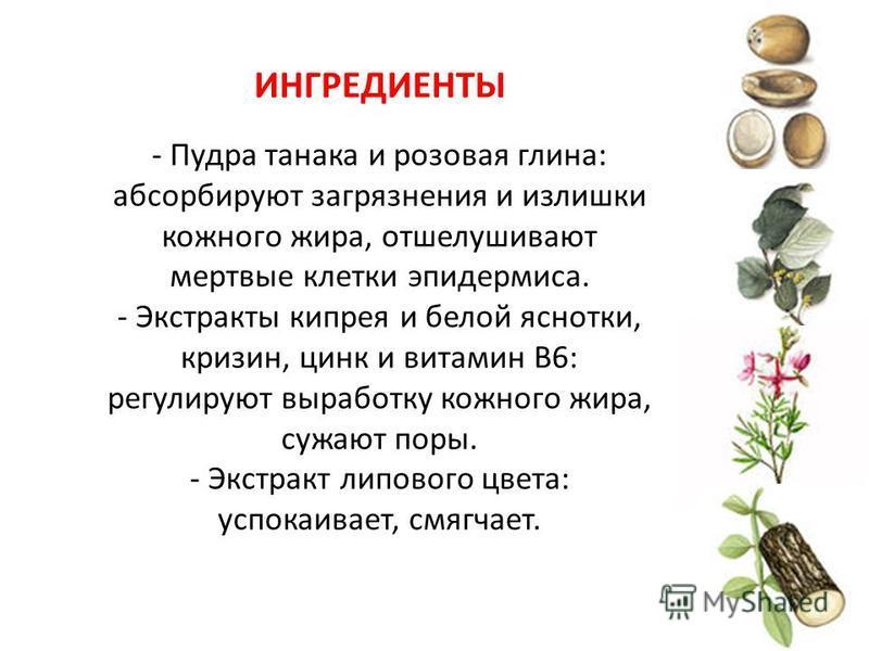 ИНГРЕДИЕНТЫ - Пудра танака и розовая глина: абсорбируют загрязнения и излишки кожного жира, отшелушивают мертвые клетки эпидермиса. - Экстракты кипрея и белой яснотки, кризин, цинк и витамин B6: регулируют выработку кожного жира, сужают поры. - Экстр