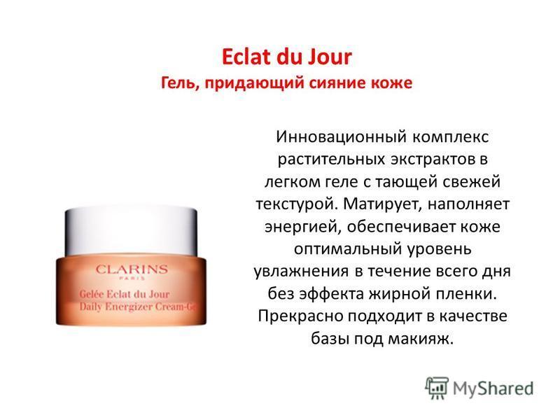 Eclat du Jour Гель, придающий сияние коже Инновационный комплекс растительных экстрактов в легком геле с тающей свежей текстурой. Матирует, наполняет энергией, обеспечивает коже оптимальный уровень увлажнения в течение всего дня без эффекта жирной пл