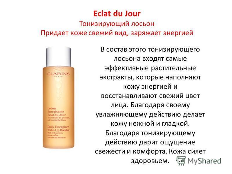 Eclat du Jour Тонизирующий лосьон Придает коже свежий вид, заряжает энергией В состав этого тонизирующего лосьона входят самые эффективные растительные экстракты, которые наполняют кожу энергией и восстанавливают свежий цвет лица. Благодаря своему ув