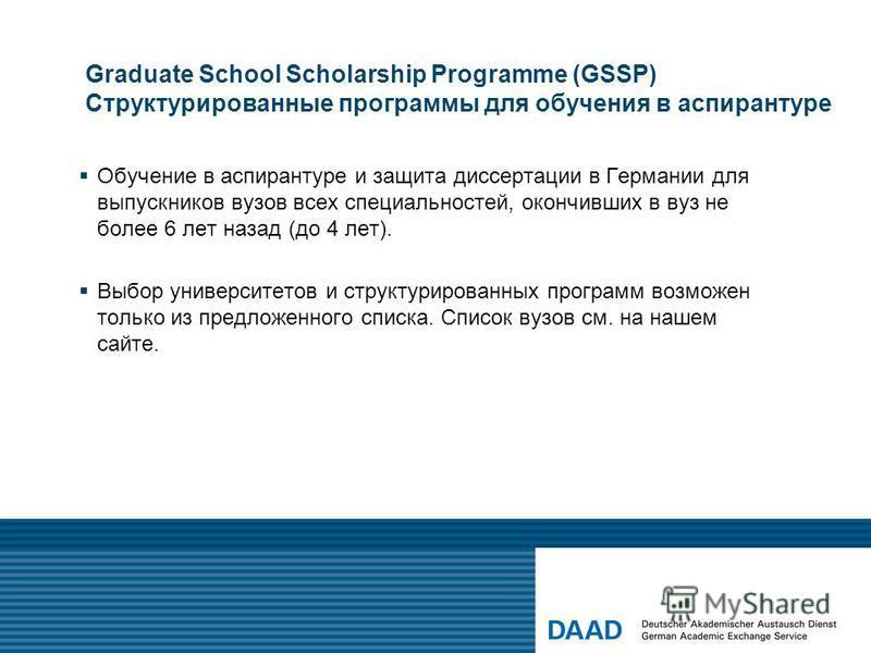 Graduate School Scholarship Programme (GSSP) Структурированные программы для обучения в аспирантуре Обучение в аспирантуре и защита диссертации в Германии для выпускников вузов всех специальностей, окончивших в вуз не более 6 лет назад (до 4 лет). Вы