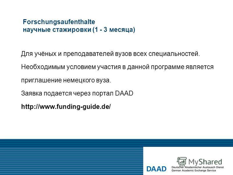 Forschungsaufenthalte научные стажировки (1 - 3 месяца) Для учёных и преподавателей вузов всех специальностей. Необходимым условием участия в данной программе является приглашение немецкого вуза. Заявка подается через портал DAAD http://www.funding-g