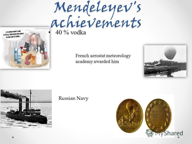 Mendeleyev's achievements Mendeleyev's achievements 40 % vodka French aerostat meteorology academy awarded him Russian Navy
