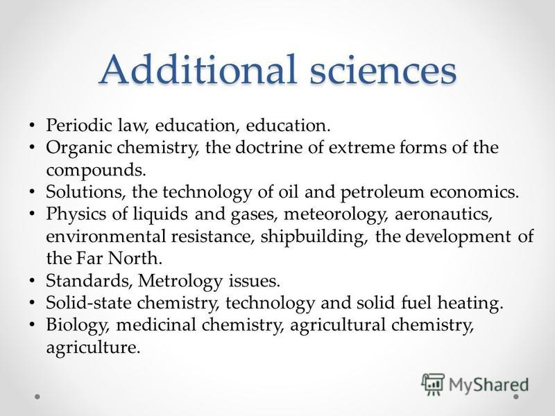 Additional sciences Periodic law, education, education. Organic chemistry, the doctrine of extreme forms of the compounds. Solutions, the technology of oil and petroleum economics. Physics of liquids and gases, meteorology, aeronautics, environmental