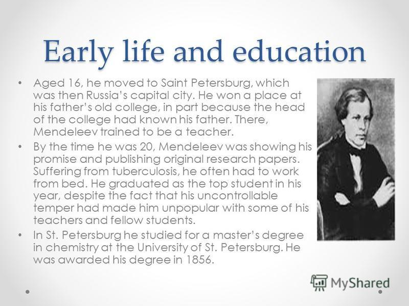 Early life and education Aged 16, he moved to Saint Petersburg, which was then Russias capital city. He won a place at his fathers old college, in part because the head of the college had known his father. There, Mendeleev trained to be a teacher. By