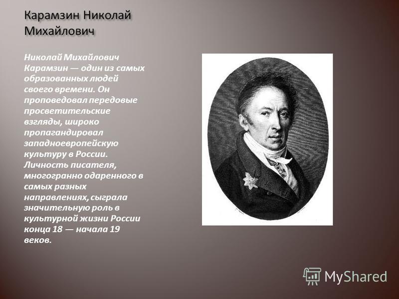 Карамзин Николай Михайлович Николай Михайлович Карамзин один из самых образованных людей своего времени. Он проповедовал передовые просветительские взгляды, широко пропагандировал западноевропейскую культуру в России. Личность писателя, многогранно о