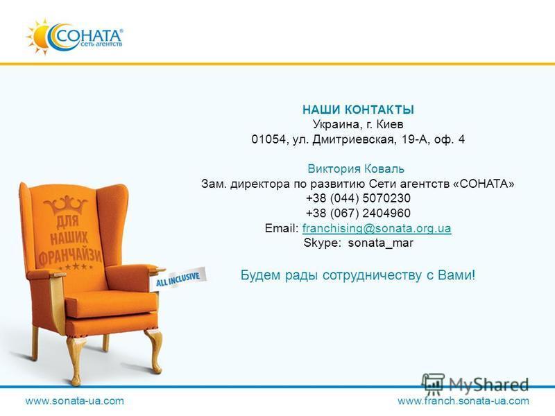 НАШИ КОНТАКТЫ Украина, г. Киев 01054, ул. Дмитриевская, 19-А, оф. 4 Виктория Коваль Зам. директора по развитию Сети агентств «СОНАТА» +38 (044) 5070230 +38 (067) 2404960 Email: franchising@sonata.org.ua Skype: sonata_marfranchising@sonata.org.ua Буде