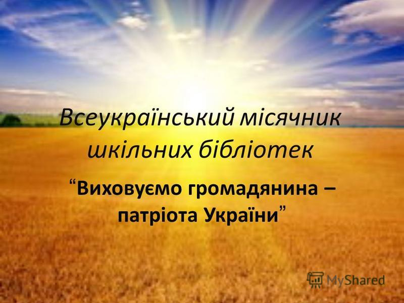 Всеукраїнський місячник шкільних бібліотек Виховуємо громадянина – патріота України