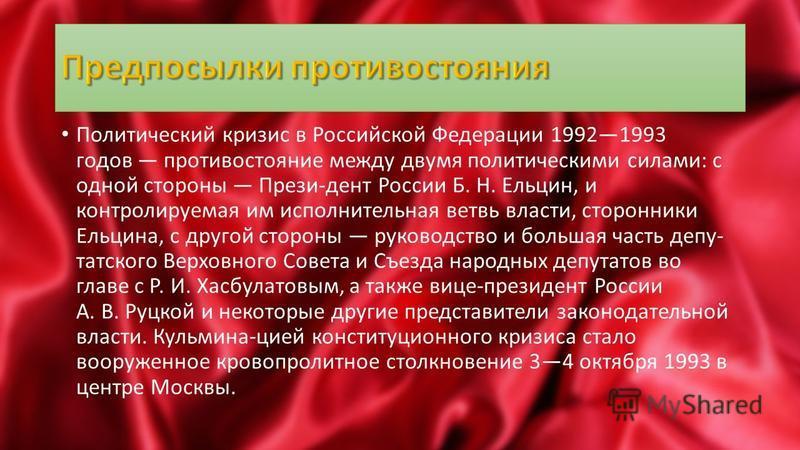 Политический кризис в Российской Федерации 19921993 годов противостояние между двумя политическими силами: с одной стороны Прези-дент России Б. Н. Ельцин, и контролируемая им исполнительная ветвь власти, сторонники Ельцина, с другой стороны руководст