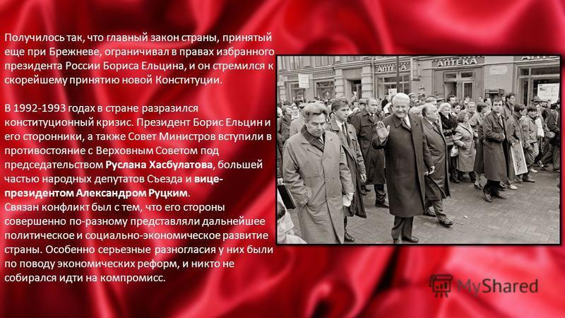 Получилось так, что главный закон страны, принятый еще при Брежневе, ограничивал в правах избранного президента России Бориса Ельцина, и он стремился к скорейшему принятию новой Конституции. В 1992-1993 годах в стране разразился конституционный кризи