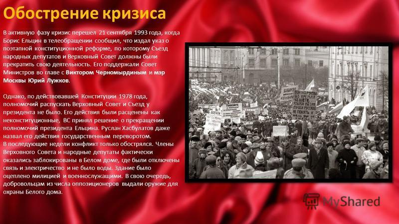 Обострение кризиса В активную фазу кризис перешел 21 сентября 1993 года, когда Борис Ельцин в теле обращении сообщил, что издал указ о поэтапной конституционной реформе, по которому Съезд народных депутатов и Верховный Совет должны были прекратить св
