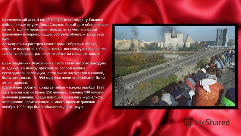 На следующий день 4 октября верные президенту Ельцину войска начали штурм Дома Советов. Белый дом обстреливали танки. В здании произошел пожар, из-за чего его фасад наполовину почернел. Кадры обстрела облетели тогда весь мир. Посмотреть на расстрел Б