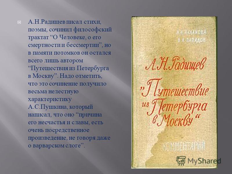 А. Н. Радищев писал стихи, поэмы, сочинил философский трактат О Человеке, о его смертности и бессмертии, но в памяти потомков он остался всего лишь автором Путешествия из Петербурга в Москву. Надо отметить, что это сочинение получило весьма нелестную