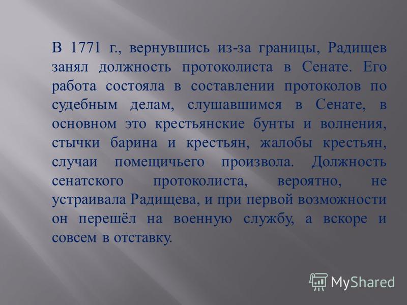 В 1771 г., вернувшись из-за границы, Радищев занял должность протоколиста в Сенате. Его работа состояла в составлении протоколов по судебным делам, слушавшимся в Сенате, в основном это крестьянские бунты и волнения, стычки барина и крестьян, жалобы к