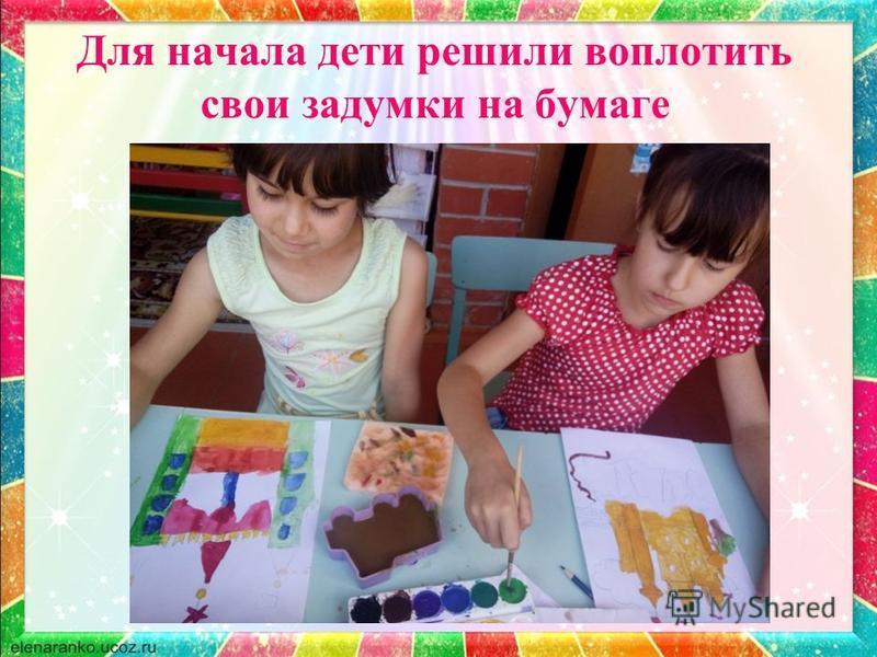 Для начала дети решили воплотить свои задумки на бумаге
