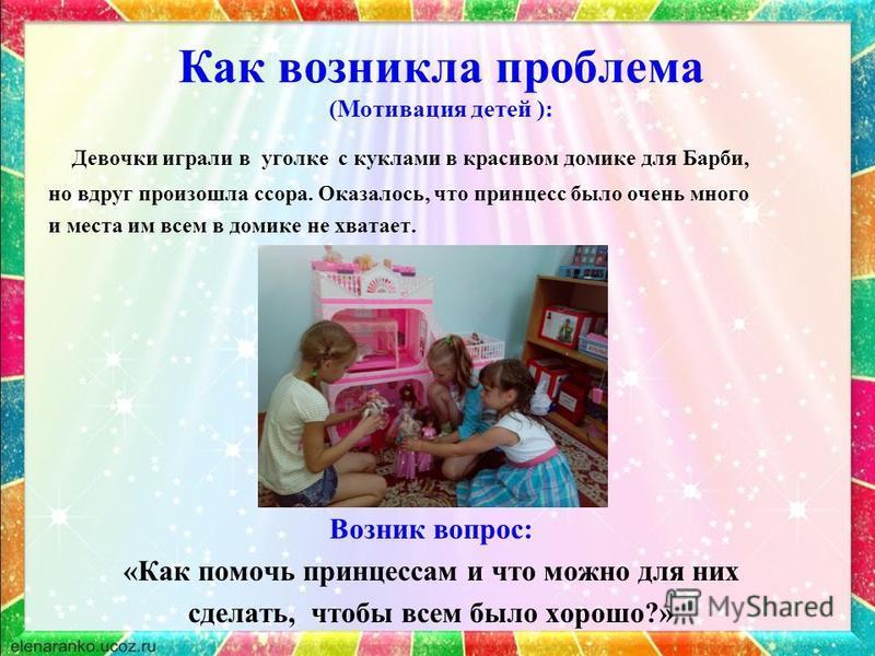 Как возникла проблема (Мотивация детей ): Девочки играли в уголке с куклами в красивом домике для Барби, но вдруг произошла ссора. Оказалось, что принцесс было очень много и места им всем в домике не хватает. Возник вопрос: «Как помочь принцессам и ч