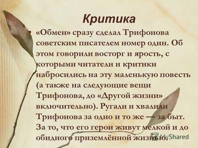Критика «Обмен» сразу сделал Трифонова советским писателем номер один. Об этом говорили восторг и ярость, с которыми читатели и критики набросились на эту маленькую повесть (а также на следующие вещи Трифонова, до «Другой жизни» включительно). Ругали