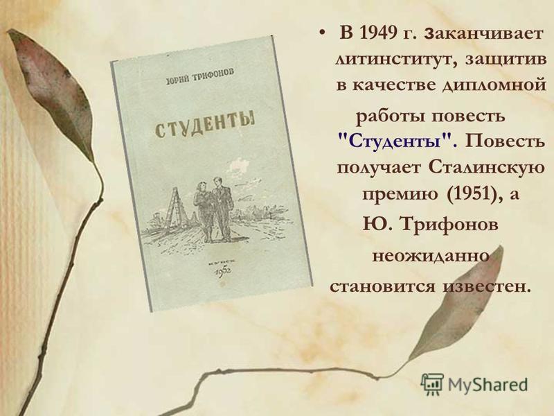 В 1949 г. заканчивает литинститут, защитив в качестве дипломной работы повесть Студенты. Повесть получает Сталинскую премию (1951), а Ю. Трифонов неожиданно становится известен.
