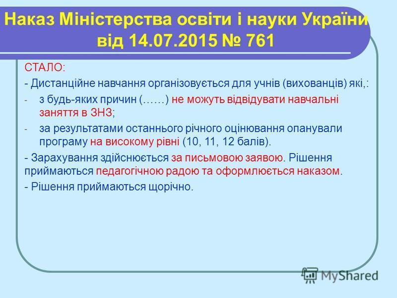Наказ Міністерства освіти і науки України від 14.07.2015 761 СТАЛО: - Дистанційне навчання організовується для учнів (вихованців) які,: - з будь-яких причин (……) не можуть відвідувати навчальні заняття в ЗНЗ; - за результатами останнього річного оцін