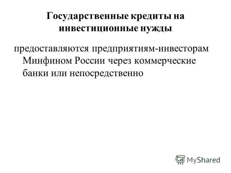 Государственные кредиты на инвестиционные нужды предоставляются предприятиям-инвесторам Минфином России через коммерческие банки или непосредственно