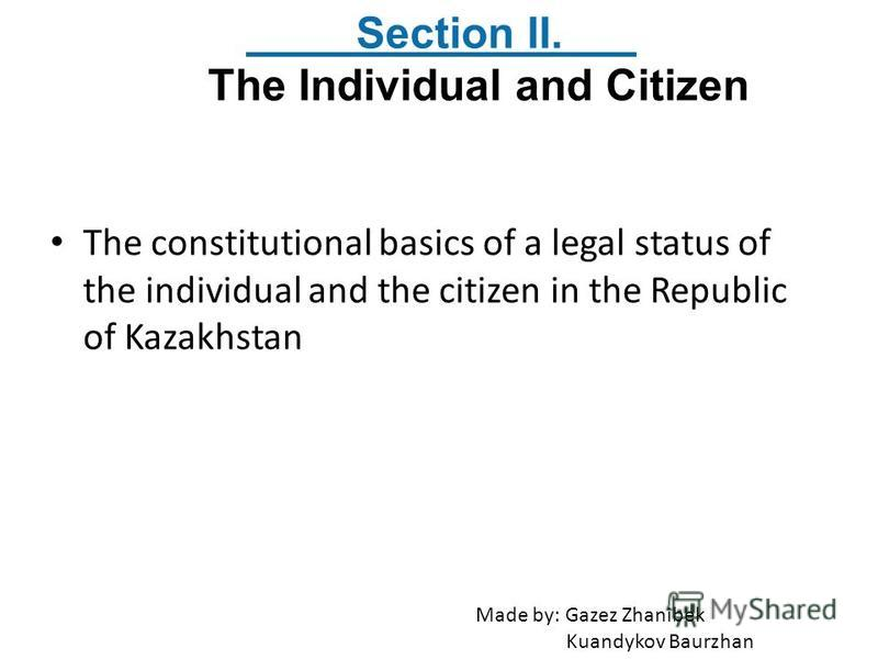 The constitutional basics of a legal status of the individual and the citizen in the Republic of Kazakhstan Section II. The Individual and Citizen Made by: Gazez Zhanibek Kuandykov Baurzhan