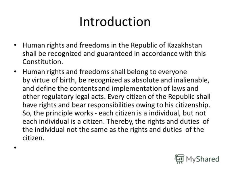 Introduction Human rights and freedoms in the Republic of Kazakhstan shall be recognized and guaranteed in accordance with this Constitution. Human rights and freedoms shall belong to everyone by virtue of birth, be recognized as absolute and inalien