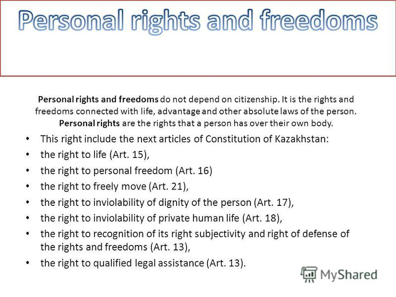 Personal rights and freedoms do not depend on citizenship. It is the rights and freedoms connected with life, advantage and other absolute laws of the person. Personal rights are the rights that a person has over their own body. This right include th