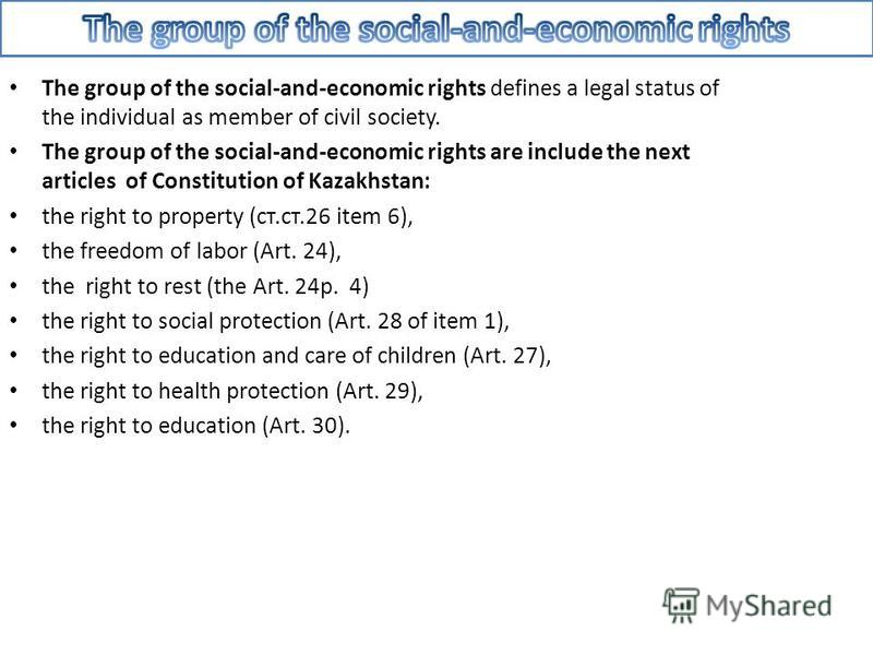 The group of the social-and-economic rights defines a legal status of the individual as member of civil society. The group of the social-and-economic rights are include the next articles of Constitution of Kazakhstan: the right to property (ст.ст.26