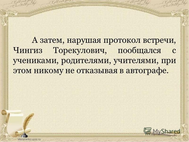 А затем, нарушая протокол встречи, Чингиз Торекулович, пообщался с учениками, родителями, учителями, при этом никому не отказывая в автографе.