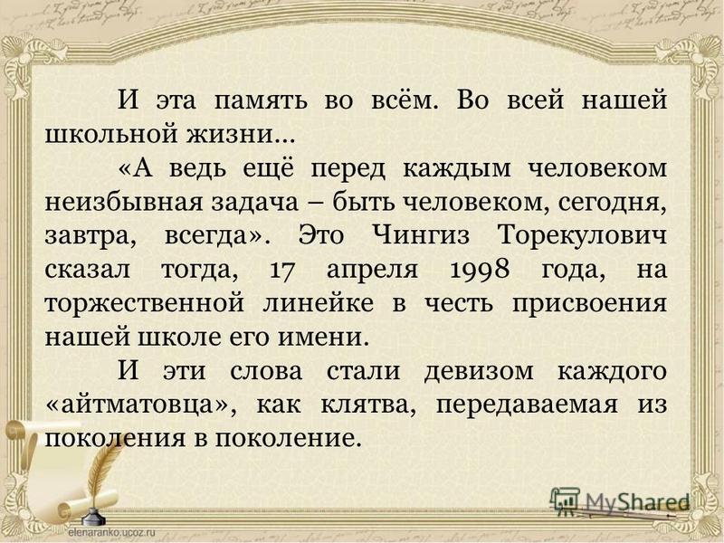 И эта память во всём. Во всей нашей школьной жизни... «А ведь ещё перед каждым человеком неизбывная задача – быть человеком, сегодня, завтра, всегда». Это Чингиз Торекулович сказал тогда, 17 апреля 1998 года, на торжественной линейке в честь присвоен