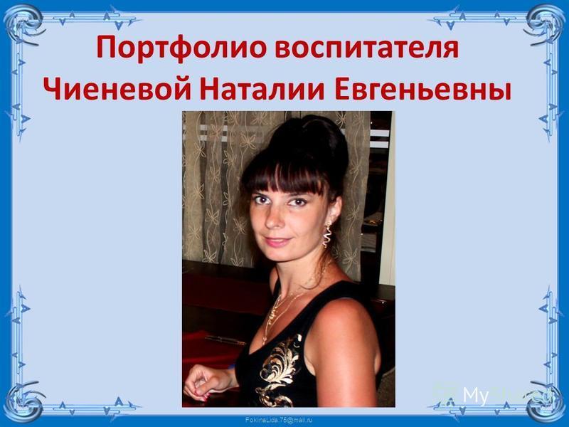 FokinaLida.75@mail.ru Портфолио воспитателя Чиеневой Наталии Евгеньевны