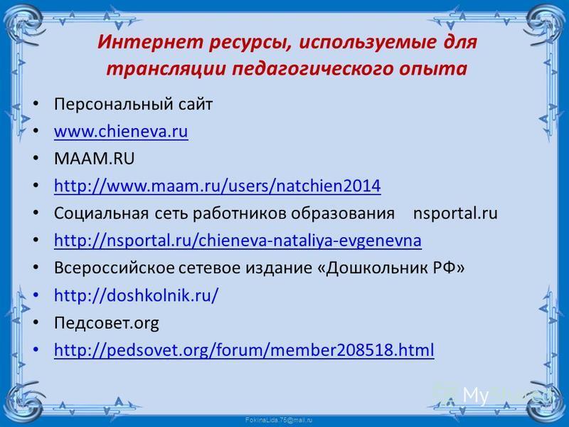 Интернет ресурсы, используемые для трансляции педагогического опыта Персональный сайт www.chieneva.ru www.chieneva.ru МААМ.RU http://www.maam.ru/users/natchien2014 http://www.maam.ru/users/natchien2014 Социальная сеть работников образования nsportal.