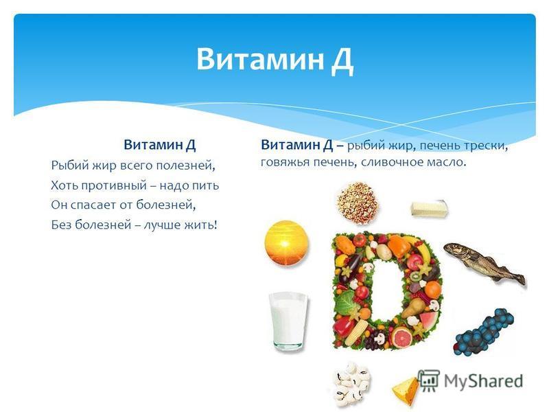 Витамин Д Рыбий жир всего полезней, Хоть противный – надо пить Он спасает от болезней, Без болезней – лучше жить! Витамин Д – рыбий жир, печень трески, говяжья печень, сливочное масло.