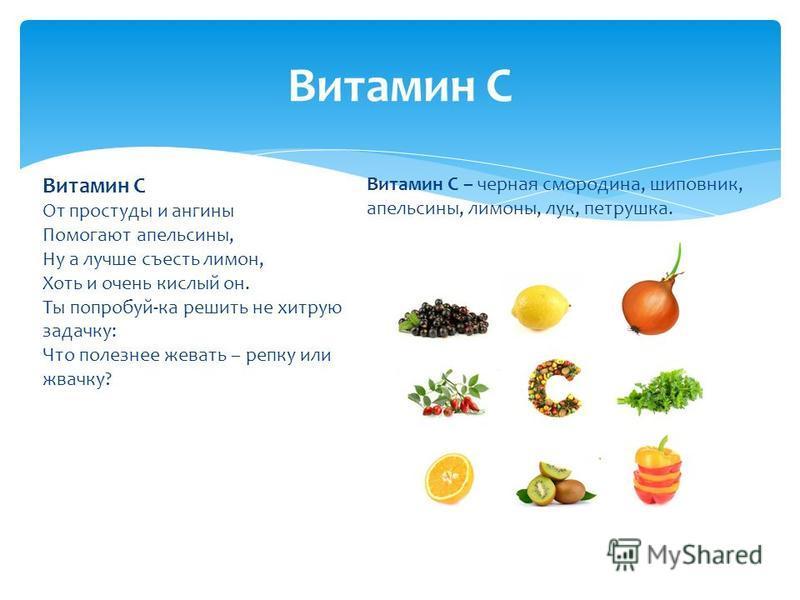 Витамин С От простуды и ангины Помогают апельсины, Ну а лучше съесть лимон, Хоть и очень кислый он. Ты попробуй-ка решить не хитрую задачку: Что полезнее жевать – репку или жвачку? Витамин С – черная смородина, шиповник, апельсины, лимоны, лук, петру