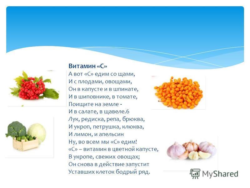 Витамин «С» А вот «С» едим со щами, И с плодами, овощами, Он в капусте и в шпинате, И в шиповнике, в томате, Поищите на земле - И в салате, в щавеле.6 Лук, редиска, репа, брюква, И укроп, петрушка, клюква, И лимон, и апельсин Ну, во всем мы «С» едим!