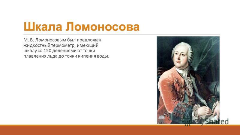 Шкала Ломоносова М. В. Ломоносовым был предложен жидкостный термометр, имеющий шкалу со 150 делениями от точки плавления льда до точки кипения воды.