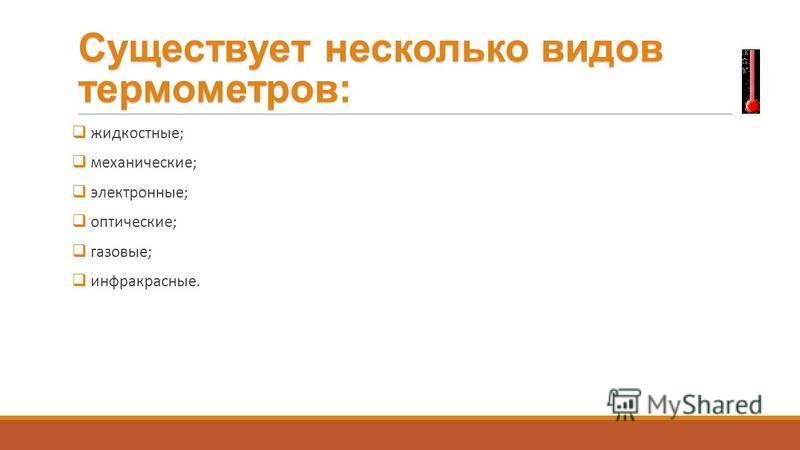 Существует несколько видов термометров: жидкостные; механические; электронные; оптические; газовые; инфракрасные.