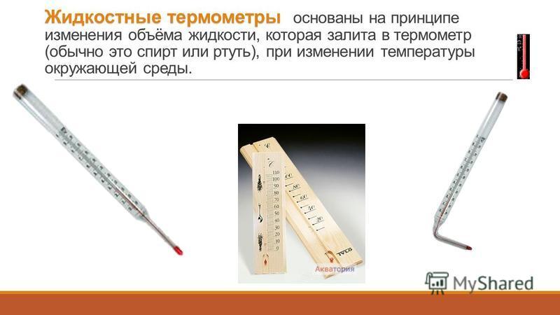 Жидкостные термометры Жидкостные термометры основаны на принципе изменения объёма жидкости, которая залита в термометр (обычно это спирт или ртуть), при изменении температуры окружающей среды.