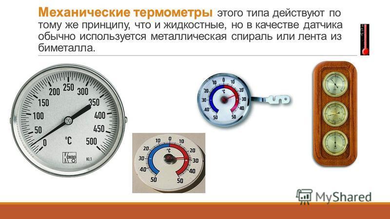Механические термометры Механические термометры этого типа действуют по тому же принципу, что и жидкостные, но в качестве датчика обычно используется металлическая спираль или лента из биметалла.