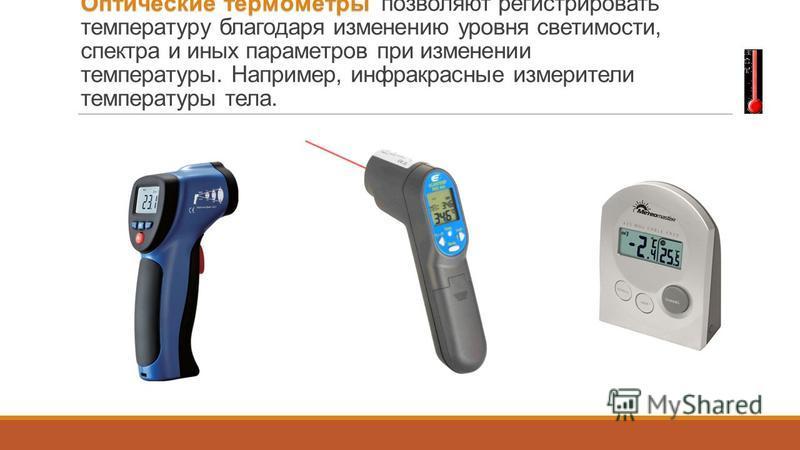 Оптические термометры Оптические термометры позволяют регистрировать температуру благодаря изменению уровня светимости, спектра и иных параметров при изменении температуры. Например, инфракрасные измерители температуры тела.