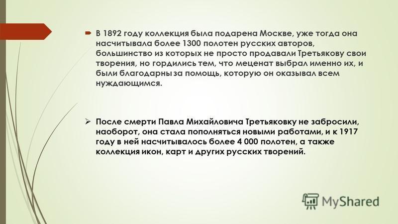 В 1892 году коллекция была подарена Москве, уже тогда она насчитывала более 1300 полотен русских авторов, большинство из которых не просто продавали Третьякову свои творения, но гордились тем, что меценат выбрал именно их, и были благодарны за помощь
