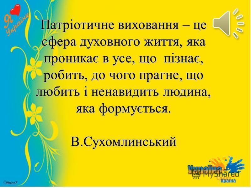 Патріотичне виховання – це сфера духовного життя, яка проникає в усе, що пізнає, робить, до чого прагне, що любить і ненавидить людина, яка формується. В.Сухомлинський
