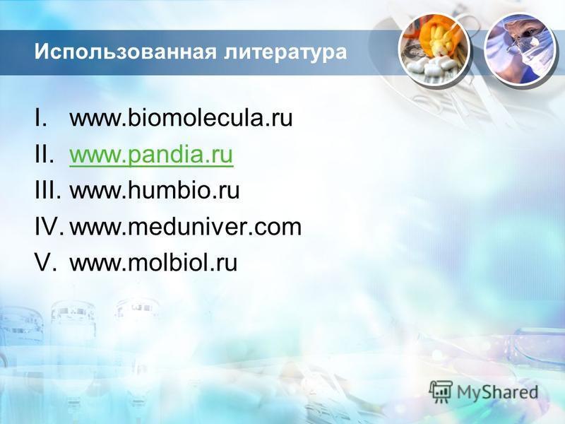 Использованная литература I.www.biomolecula.ru II.www.pandia.ruwww.pandia.ru III.www.humbio.ru IV.www.meduniver.com V.www.molbiol.ru