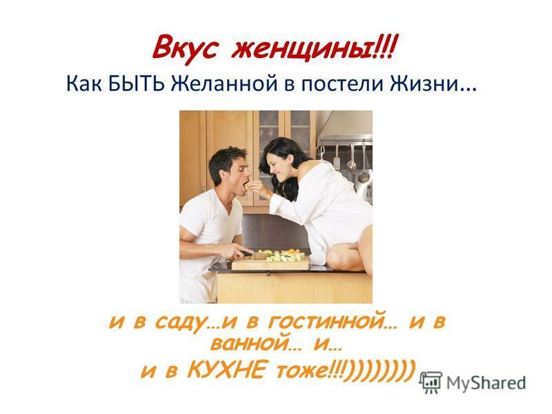 Вкус женщины!!! Как БЫТЬ Желанной в постели Жизни … и в саду…и в гостиной… и в ванной… и… и в КУХНЕ тоже!!!))))))))