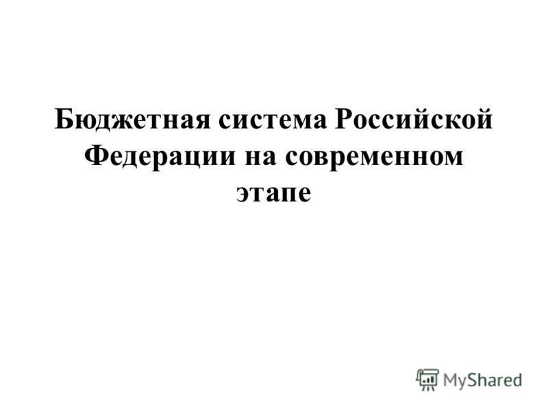Бюджетная система Российской Федерации на современном этапе