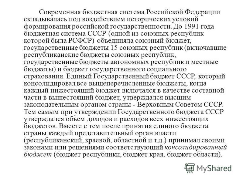 Современная бюджетная система Российской Федерации складывалась под воздействием исторических условий формирования российской государственности. До 1991 года бюджетная система СССР (одной из союзных республик которой была РСФСР) объединяла союзный бю