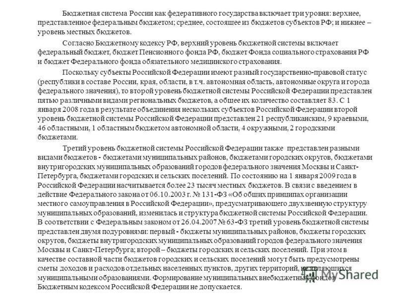 Бюджетная система России как федеративного государства включает три уровня: верхнее, представленное федеральным бюджетом; среднее, состоящее из бюджетов субъектов РФ; и нижнее – уровень местных бюджетов. Согласно Бюджетному кодексу РФ, верхний уровен