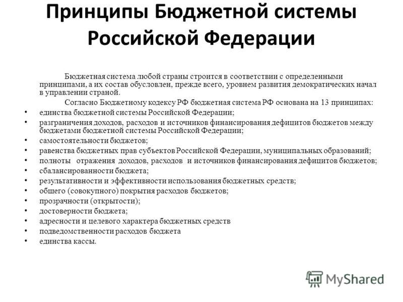 Принципы Бюджетной системы Российской Федерации Бюджетная система любой страны строится в соответствии с определенными принципами, а их состав обусловлен, прежде всего, уровнем развития демократических начал в управлении страной. Согласно Бюджетному