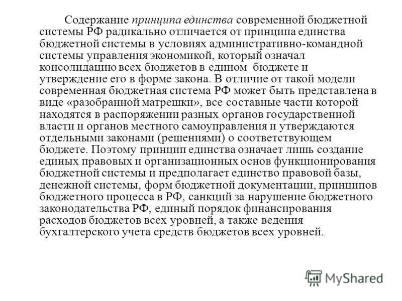 Содержание принципа единства современной бюджетной системы РФ радикально отличается от принципа единства бюджетной системы в условиях административно-командной системы управления экономикой, который означал консолидацию всех бюджетов в едином бюджете