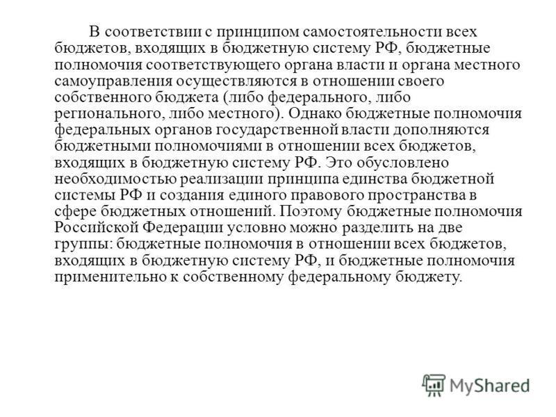 В соответствии с принципом самостоятельности всех бюджетов, входящих в бюджетную систему РФ, бюджетные полномочия соответствующего органа власти и органа местного самоуправления осуществляются в отношении своего собственного бюджета (либо федеральног
